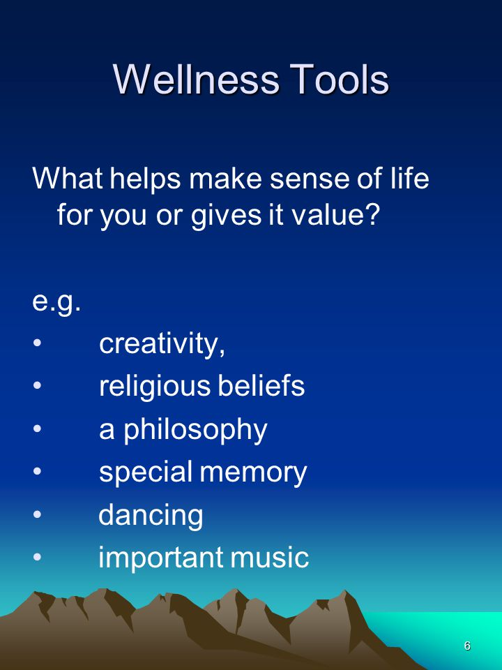 7 Wellness Tools What are some of the things you feel you may want to work on to keep yourself well.