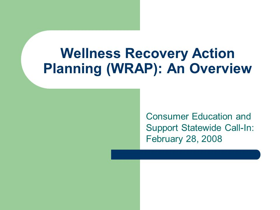 Wellness Recovery Action Planning (WRAP): An Overview Consumer Education and Support Statewide Call-In: February 28, 2008