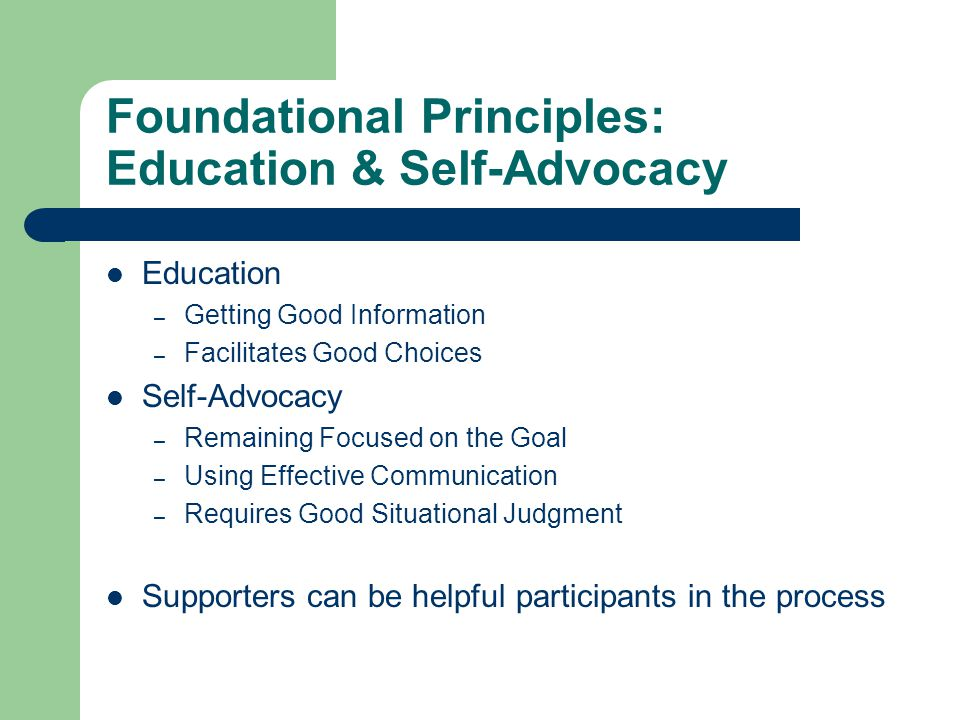 Foundational Principles: Education & Self-Advocacy Education – Getting Good Information – Facilitates Good Choices Self-Advocacy – Remaining Focused on the Goal – Using Effective Communication – Requires Good Situational Judgment Supporters can be helpful participants in the process