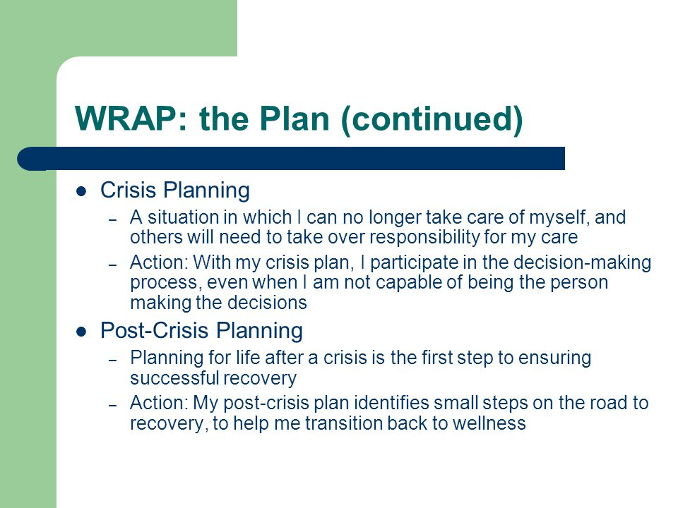 WRAP: the Plan (continued) Crisis Planning – A situation in which I can no longer take care of myself, and others will need to take over responsibility for my care – Action: With my crisis plan, I participate in the decision-making process, even when I am not capable of being the person making the decisions Post-Crisis Planning – Planning for life after a crisis is the first step to ensuring successful recovery – Action: My post-crisis plan identifies small steps on the road to recovery, to help me transition back to wellness