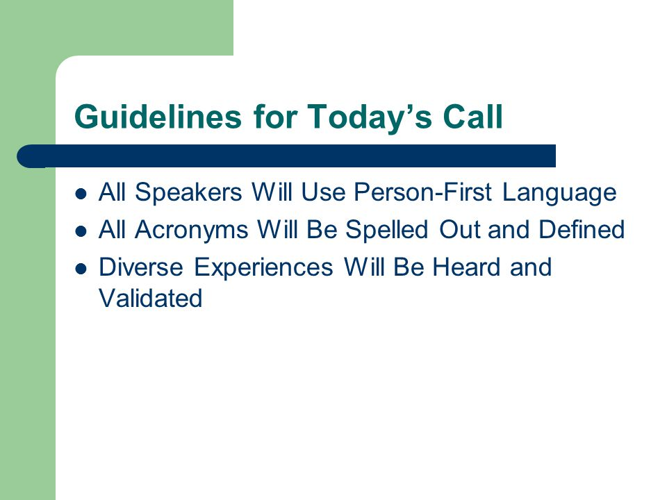 Guidelines for Today's Call All Speakers Will Use Person-First Language All Acronyms Will Be Spelled Out and Defined Diverse Experiences Will Be Heard and Validated