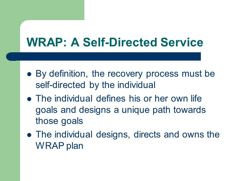 WRAP: A Self-Directed Service By definition, the recovery process must be self-directed by the individual The individual defines his or her own life goals and designs a unique path towards those goals The individual designs, directs and owns the WRAP plan