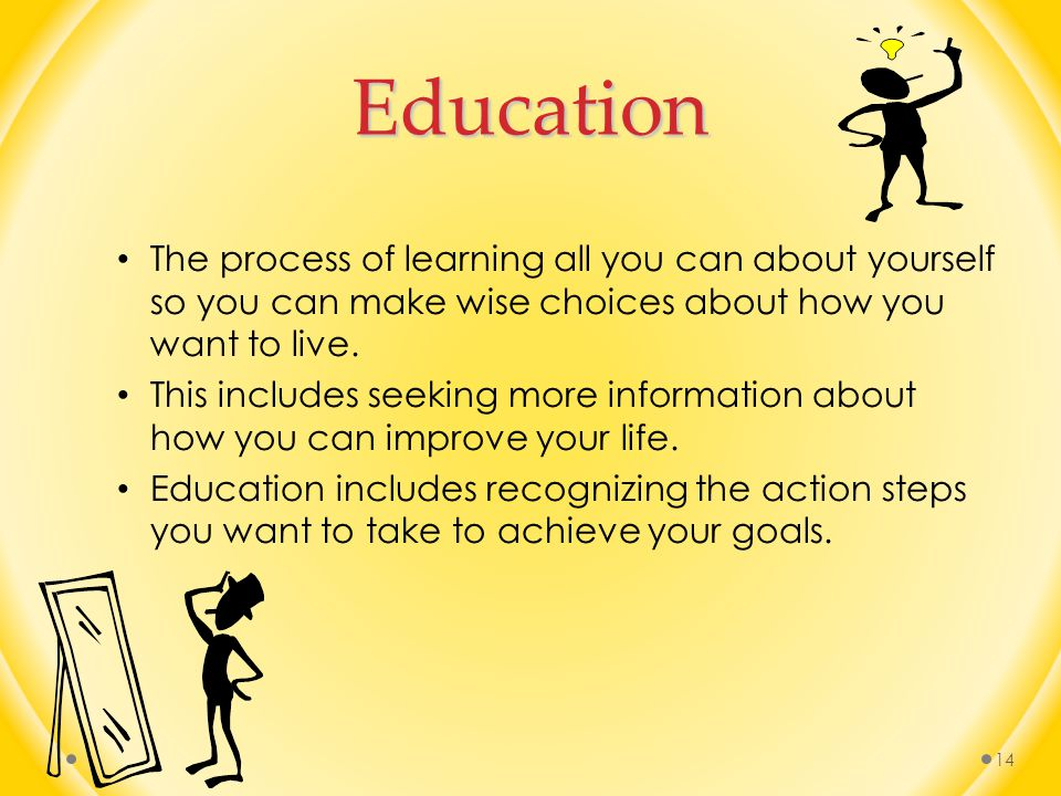 Education The process of learning all you can about yourself so you can make wise choices about how you want to live.