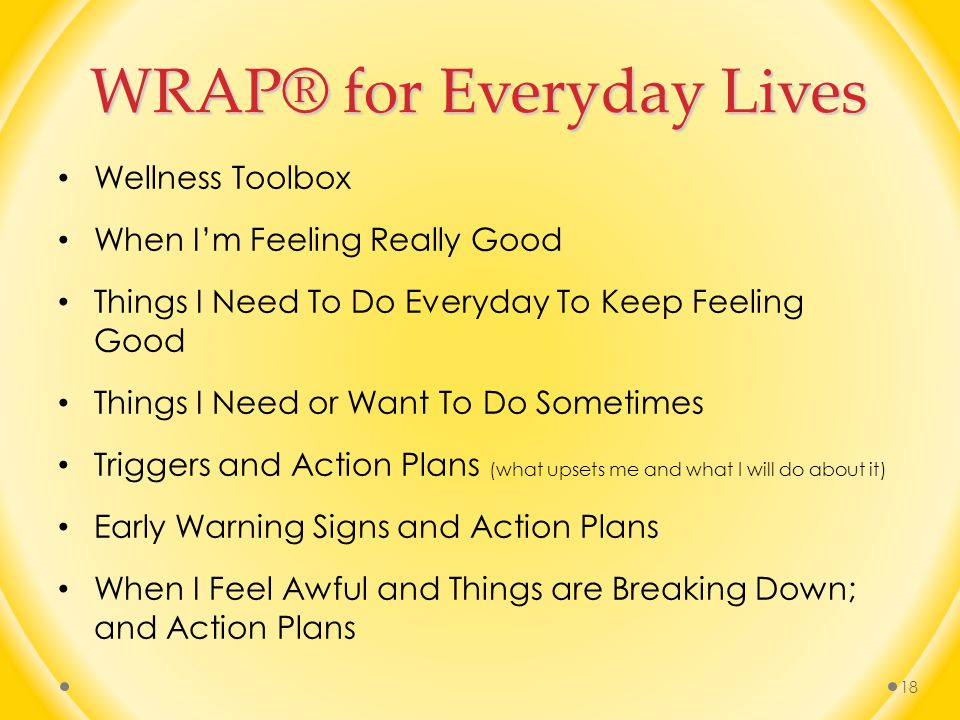 WRAP® for Everyday Lives Wellness Toolbox When I'm Feeling Really Good Things I Need To Do Everyday To Keep Feeling Good Things I Need or Want To Do Sometimes Triggers and Action Plans (what upsets me and what I will do about it) Early Warning Signs and Action Plans When I Feel Awful and Things are Breaking Down; and Action Plans 18