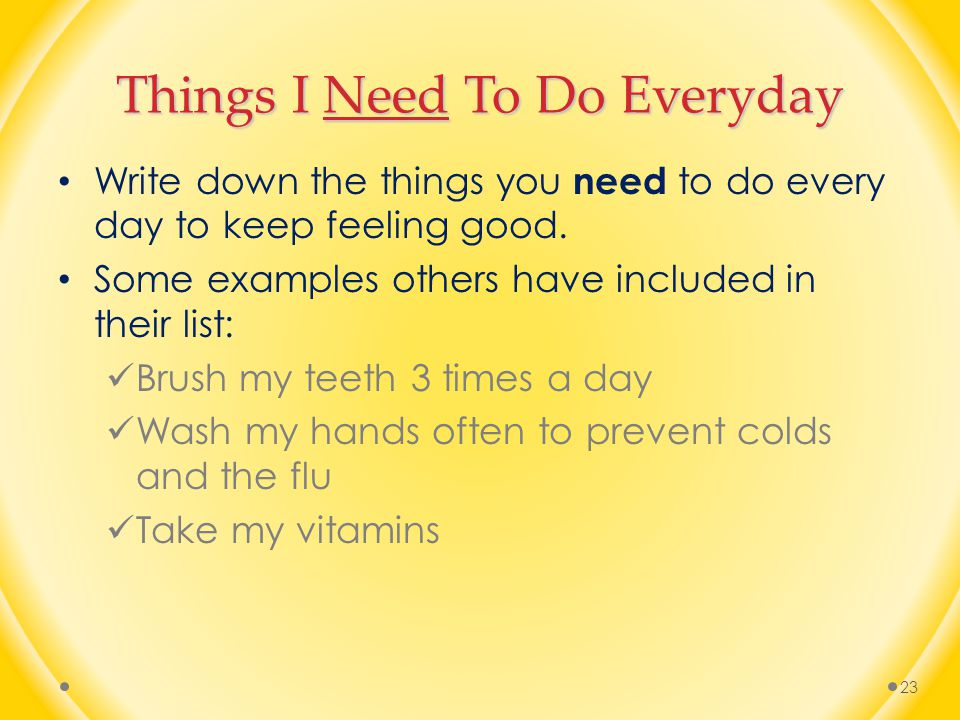 Things I Need To Do Everyday Write down the things you need to do every day to keep feeling good.