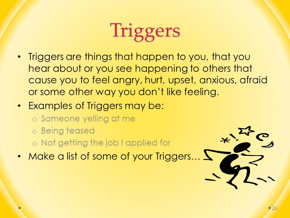 Triggers Triggers are things that happen to you, that you hear about or you see happening to others that cause you to feel angry, hurt, upset, anxious, afraid or some other way you don't like feeling.