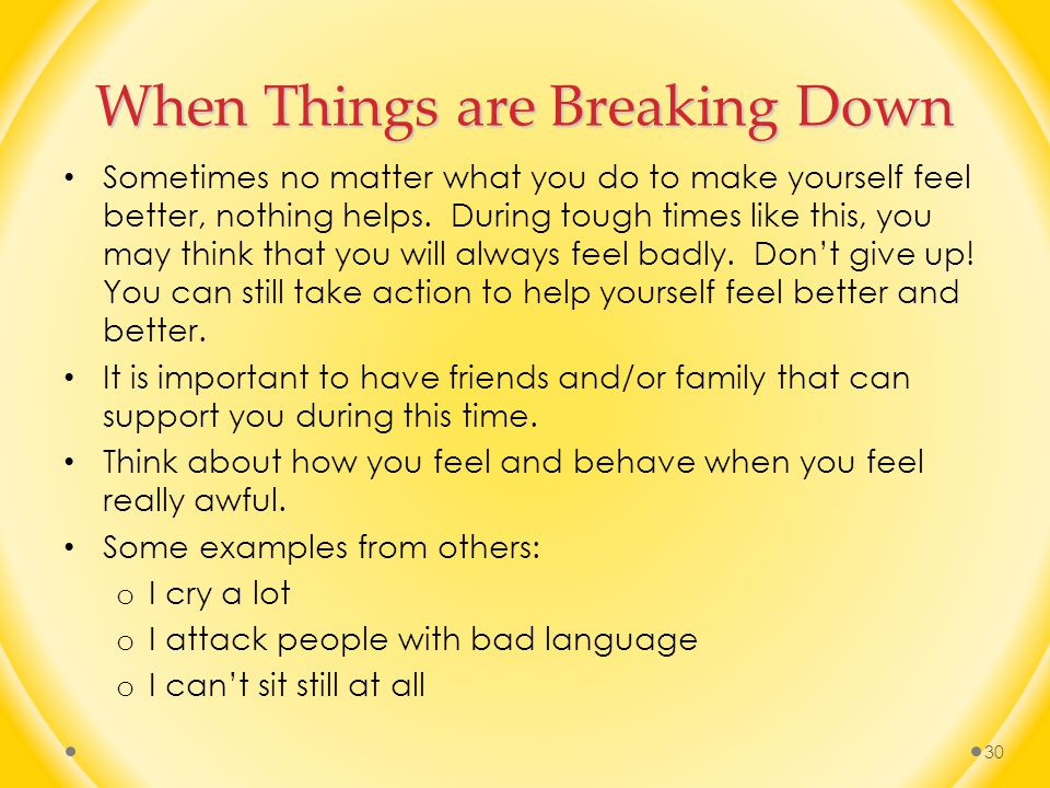 When Things are Breaking Down Sometimes no matter what you do to make yourself feel better, nothing helps.