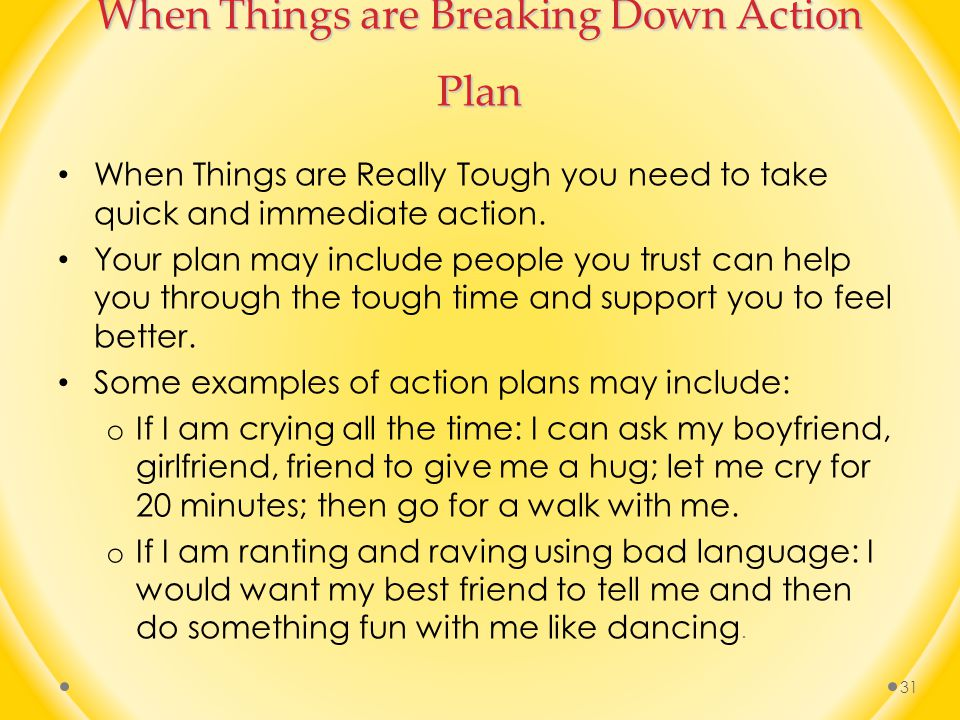 When Things are Breaking Down Action Plan When Things are Really Tough you need to take quick and immediate action.
