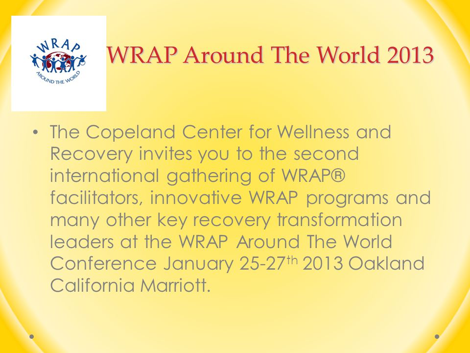WRAP Around The World 2013 The Copeland Center for Wellness and Recovery invites you to the second international gathering of WRAP® facilitators, innovative WRAP programs and many other key recovery transformation leaders at the WRAP Around The World Conference January 25-27 th 2013 Oakland California Marriott.
