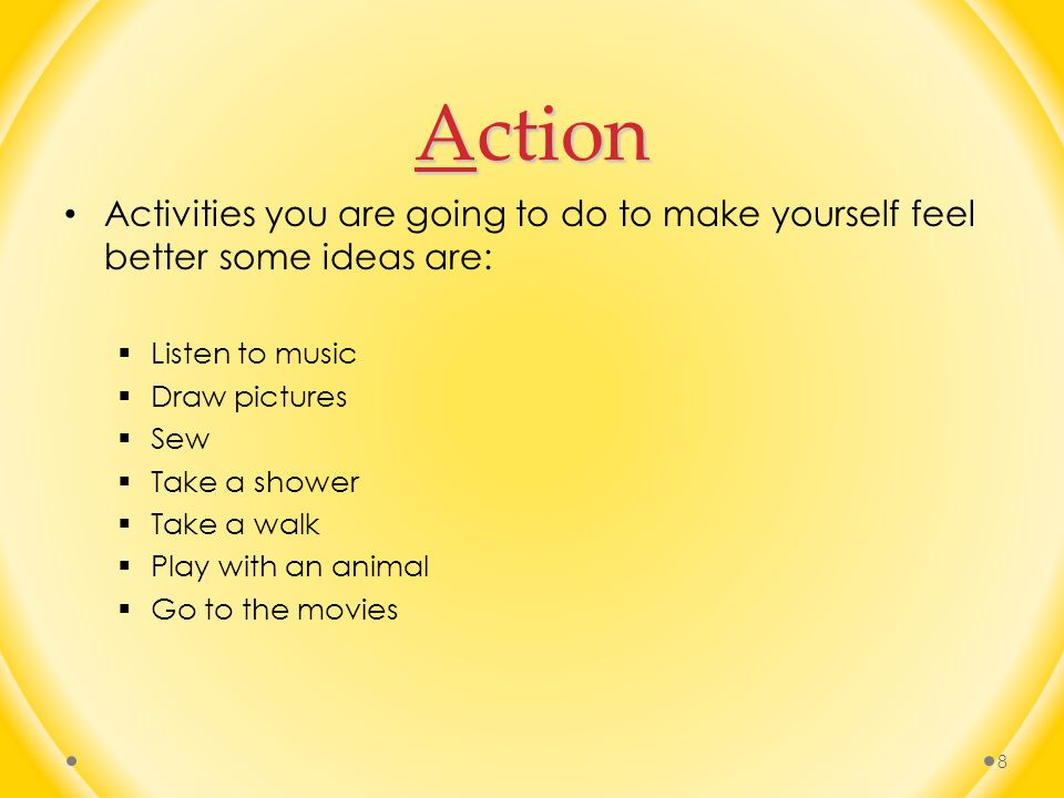 Action Activities you are going to do to make yourself feel better some ideas are:  Listen to music  Draw pictures  Sew  Take a shower  Take a walk  Play with an animal  Go to the movies 8