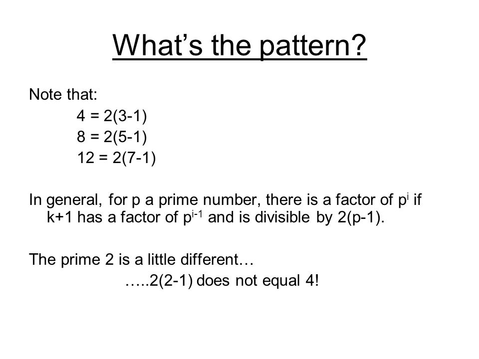 What's the pattern? Note that: 4 = 2(3-1) 8 = 2(5-1) 12 = 2(7-1) In general, for p a prime number, there is a factor of p i if k+1 has a factor of p i