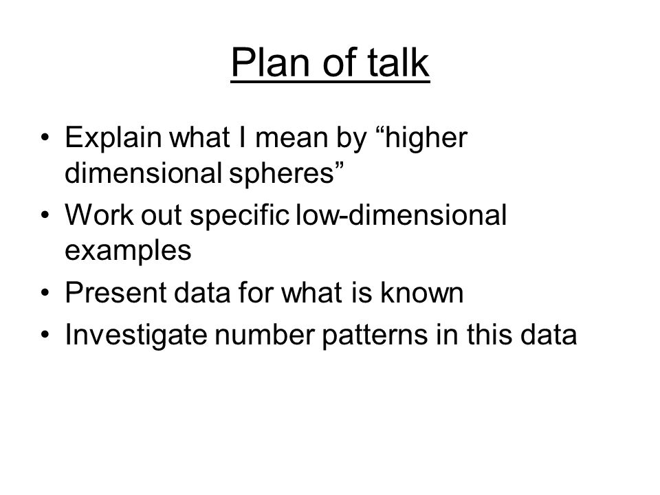 """Plan of talk Explain what I mean by """"higher dimensional spheres"""" Work out specific low-dimensional examples Present data for what is known Investigate"""