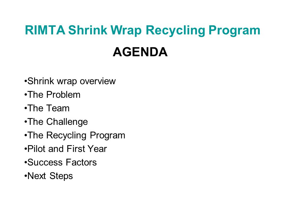 RIMTA Shrink Wrap Recycling Program AGENDA Shrink wrap overview The Problem The Team The Challenge The Recycling Program Pilot and First Year Success Factors Next Steps