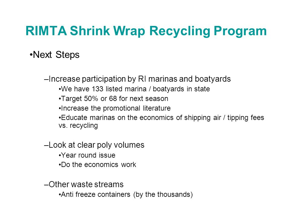 RIMTA Shrink Wrap Recycling Program Next Steps –Increase participation by RI marinas and boatyards We have 133 listed marina / boatyards in state Target 50% or 68 for next season Increase the promotional literature Educate marinas on the economics of shipping air / tipping fees vs.
