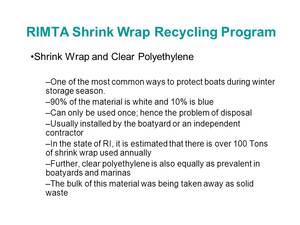RIMTA Shrink Wrap Recycling Program The Problem –How to dispose of it in the spring, commonly called unwrapping season (April 15 – June15th) –Large boatyards can have as many as 400 hundred boats that are stored and wrapped –The material is bulky and difficult to compact –The primary disposal option was to fill dumpsters Very costly Very wasteful –One company, Dr.