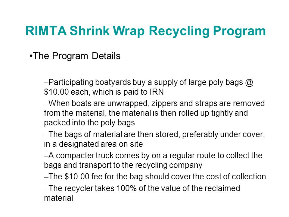 RIMTA Shrink Wrap Recycling Program The Program Details –Participating boatyards buy a supply of large poly bags @ $10.00 each, which is paid to IRN –When boats are unwrapped, zippers and straps are removed from the material, the material is then rolled up tightly and packed into the poly bags –The bags of material are then stored, preferably under cover, in a designated area on site –A compacter truck comes by on a regular route to collect the bags and transport to the recycling company –The $10.00 fee for the bag should cover the cost of collection –The recycler takes 100% of the value of the reclaimed material