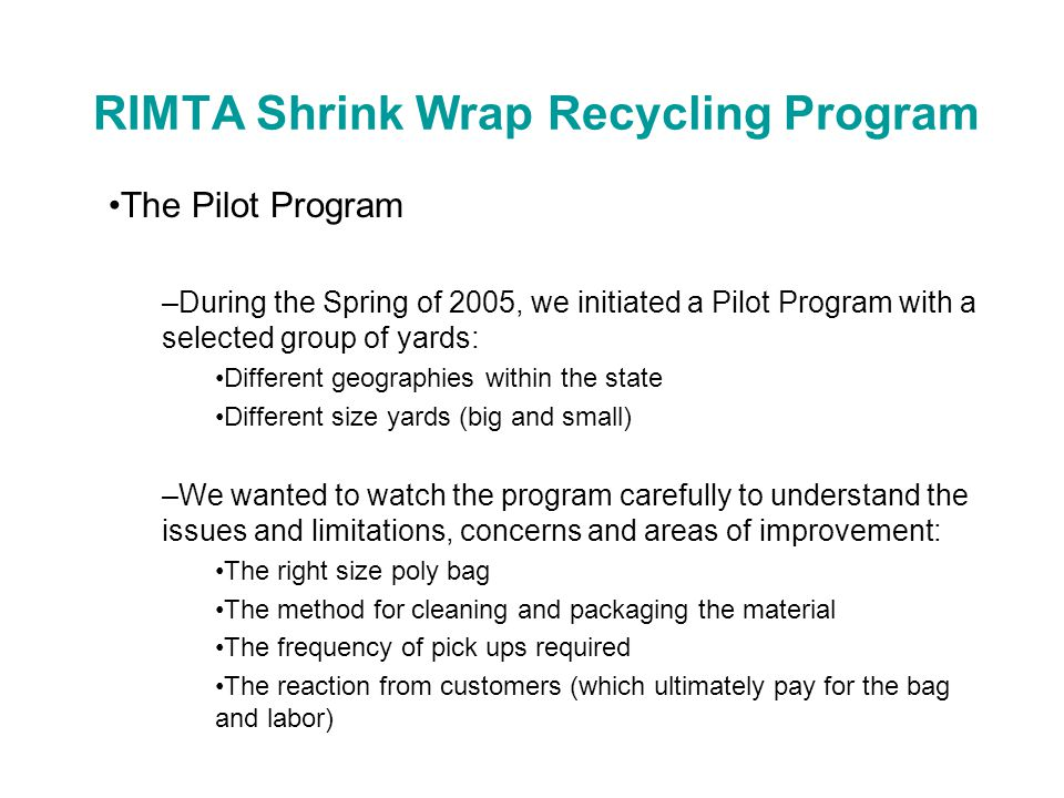 RIMTA Shrink Wrap Recycling Program The Pilot Program –During the Spring of 2005, we initiated a Pilot Program with a selected group of yards: Different geographies within the state Different size yards (big and small) –We wanted to watch the program carefully to understand the issues and limitations, concerns and areas of improvement: The right size poly bag The method for cleaning and packaging the material The frequency of pick ups required The reaction from customers (which ultimately pay for the bag and labor)