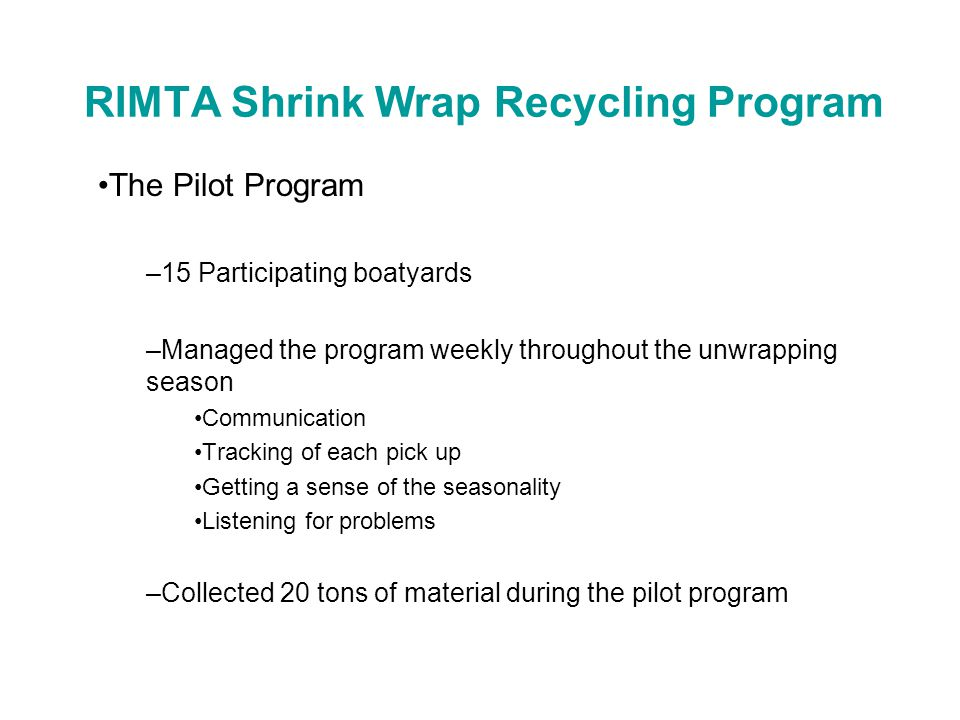 RIMTA Shrink Wrap Recycling Program The First Full Year –Based on success of pilot program, we ramped up our efforts to enlist as many participants as possible in the program for spring 2006 –We ended up with 40 participating boatyards and marinas for 2006 –We collected 45 tons of material
