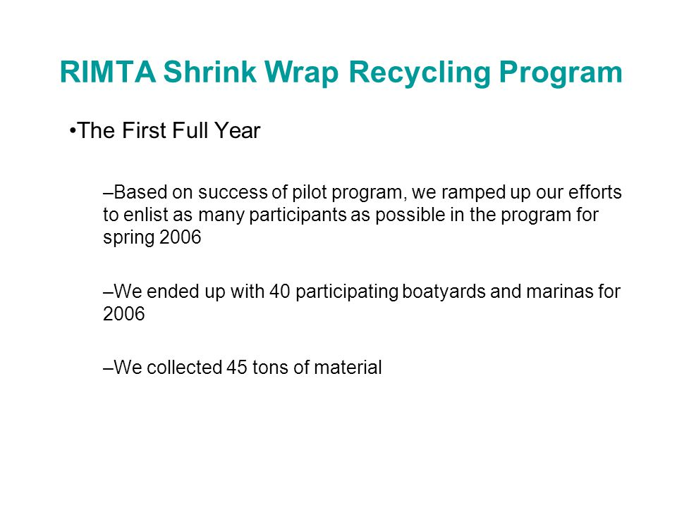 RIMTA Shrink Wrap Recycling Program Issues –Material must be picked up in a timely fashion Yards do not have room to stockpile Material should not be out in rain –Important to remove containments Zippers, straps, vents –Smaller yards off the beaten path were missed Need to figure out satellite collection to keep logistics cost effective –Managing the DIY's who unwrap own boat –Some push back from boat owners, but most were supportive