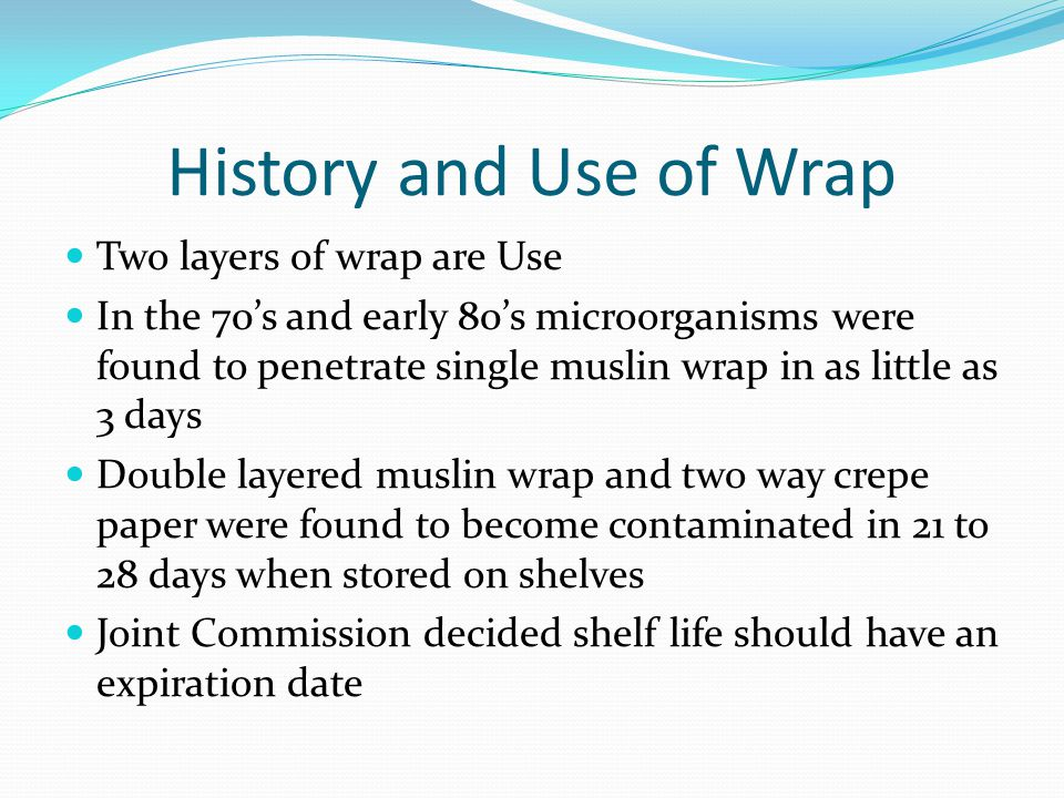 History and Use of Wrap Two layers of wrap are Use In the 70's and early 80's microorganisms were found to penetrate single muslin wrap in as little as 3 days Double layered muslin wrap and two way crepe paper were found to become contaminated in 21 to 28 days when stored on shelves Joint Commission decided shelf life should have an expiration date