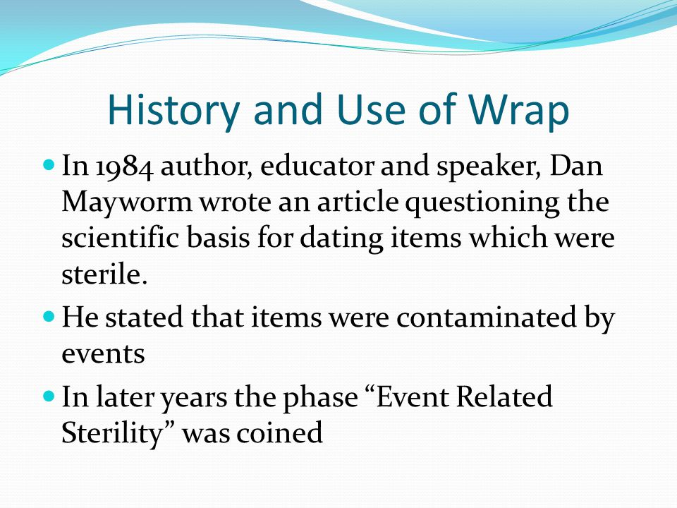 History and Use of Wrap In 1984 author, educator and speaker, Dan Mayworm wrote an article questioning the scientific basis for dating items which were sterile.