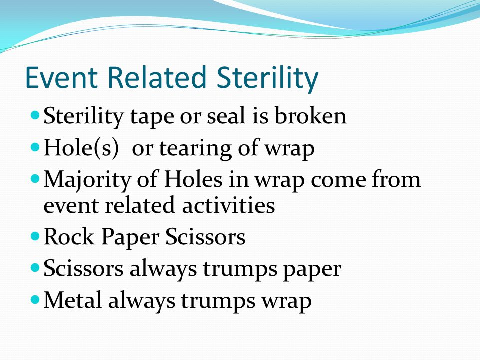 Event Related Sterility Sterility tape or seal is broken Hole(s) or tearing of wrap Majority of Holes in wrap come from event related activities Rock Paper Scissors Scissors always trumps paper Metal always trumps wrap