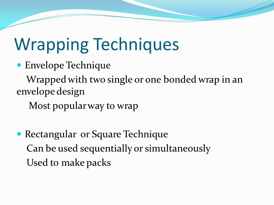 Wrapping Techniques Envelope Technique Wrapped with two single or one bonded wrap in an envelope design Most popular way to wrap Rectangular or Square Technique Can be used sequentially or simultaneously Used to make packs
