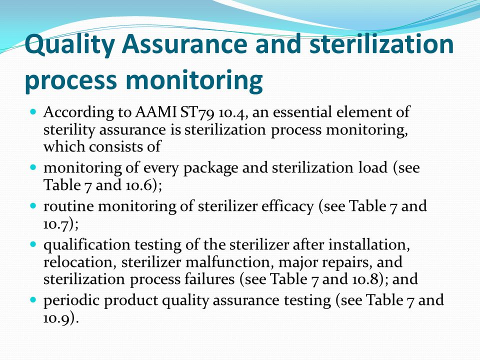 Quality Assurance and sterilization process monitoring According to AAMI ST79 10.4, an essential element of sterility assurance is sterilization process monitoring, which consists of monitoring of every package and sterilization load (see Table 7 and 10.6); routine monitoring of sterilizer efficacy (see Table 7 and 10.7); qualification testing of the sterilizer after installation, relocation, sterilizer malfunction, major repairs, and sterilization process failures (see Table 7 and 10.8); and periodic product quality assurance testing (see Table 7 and 10.9).