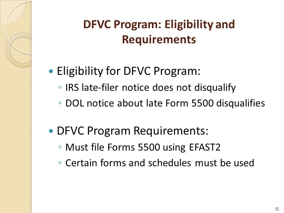 DFVC Program: Eligibility and Requirements Eligibility for DFVC Program: ◦ IRS late-filer notice does not disqualify ◦ DOL notice about late Form 5500 disqualifies DFVC Program Requirements: ◦ Must file Forms 5500 using EFAST2 ◦ Certain forms and schedules must be used 10