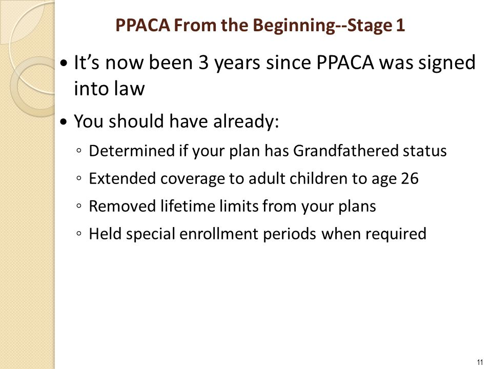 11 PPACA From the Beginning--Stage 1 It's now been 3 years since PPACA was signed into law You should have already: ◦ Determined if your plan has Grandfathered status ◦ Extended coverage to adult children to age 26 ◦ Removed lifetime limits from your plans ◦ Held special enrollment periods when required