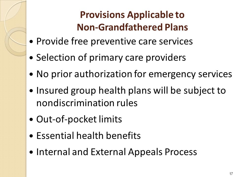 17 Provisions Applicable to Non-Grandfathered Plans Provide free preventive care services Selection of primary care providers No prior authorization f