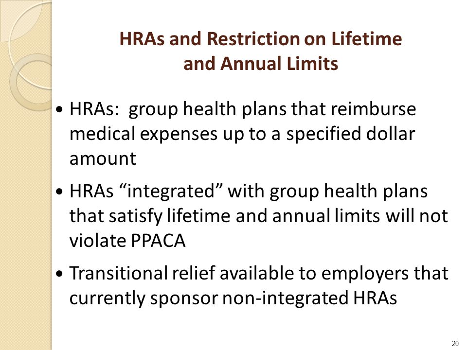 20 HRAs and Restriction on Lifetime and Annual Limits HRAs: group health plans that reimburse medical expenses up to a specified dollar amount HRAs integrated with group health plans that satisfy lifetime and annual limits will not violate PPACA Transitional relief available to employers that currently sponsor non-integrated HRAs