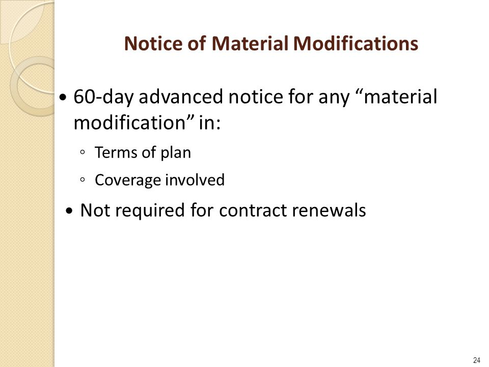 24 Notice of Material Modifications 60-day advanced notice for any material modification in: ◦ Terms of plan ◦ Coverage involved Not required for contract renewals