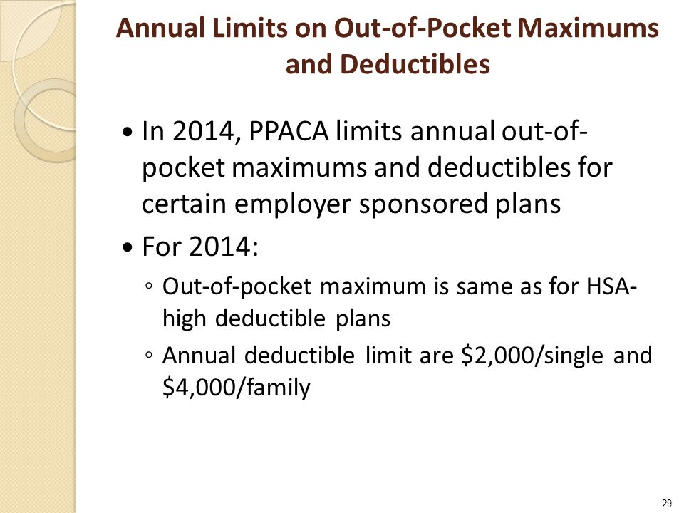 Annual Limits on Out-of-Pocket Maximums and Deductibles In 2014, PPACA limits annual out-of- pocket maximums and deductibles for certain employer spon