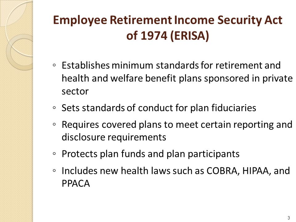 Employee Retirement Income Security Act of 1974 (ERISA) 3 ◦ Establishes minimum standards for retirement and health and welfare benefit plans sponsored in private sector ◦ Sets standards of conduct for plan fiduciaries ◦ Requires covered plans to meet certain reporting and disclosure requirements ◦ Protects plan funds and plan participants ◦ Includes new health laws such as COBRA, HIPAA, and PPACA