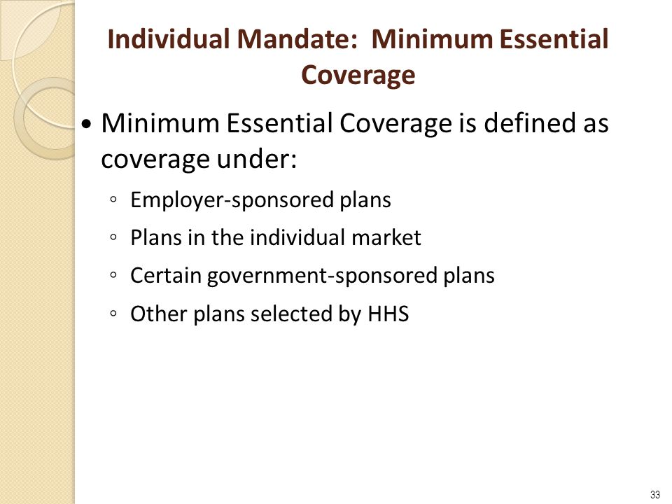 33 Individual Mandate: Minimum Essential Coverage Minimum Essential Coverage is defined as coverage under: ◦ Employer-sponsored plans ◦ Plans in the individual market ◦ Certain government-sponsored plans ◦ Other plans selected by HHS