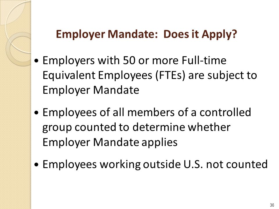 36 Employer Mandate: Does it Apply? Employers with 50 or more Full-time Equivalent Employees (FTEs) are subject to Employer Mandate Employees of all m