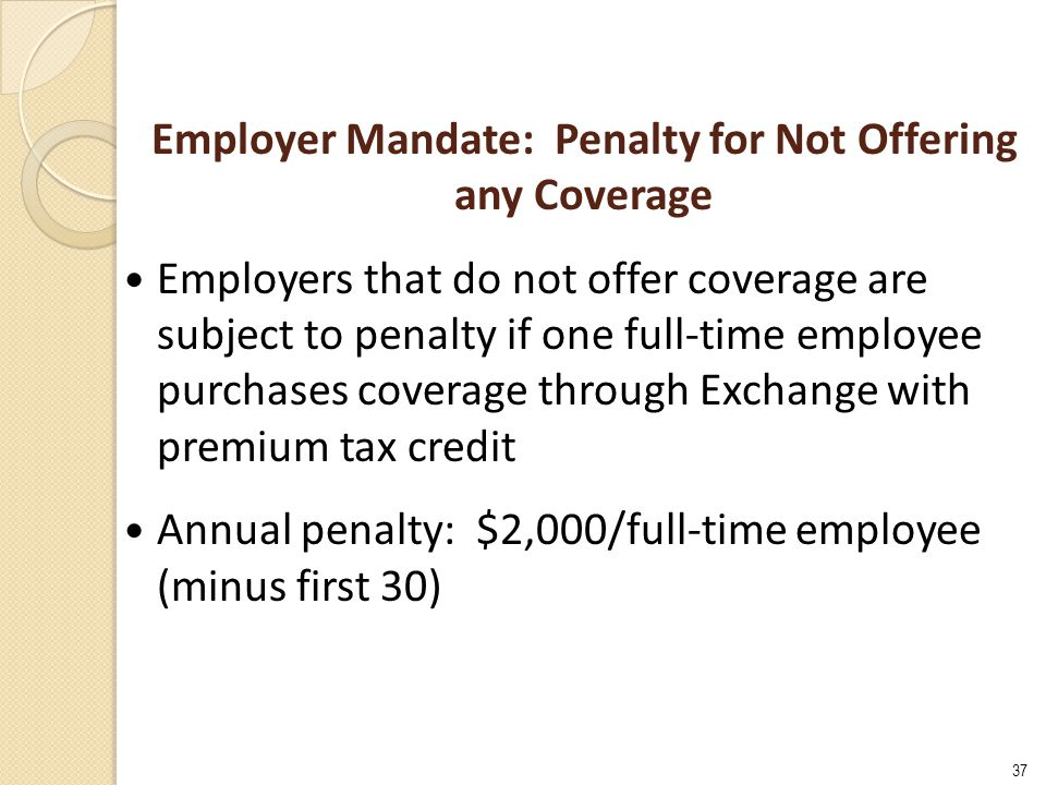 37 Employer Mandate: Penalty for Not Offering any Coverage Employers that do not offer coverage are subject to penalty if one full-time employee purchases coverage through Exchange with premium tax credit Annual penalty: $2,000/full-time employee (minus first 30)