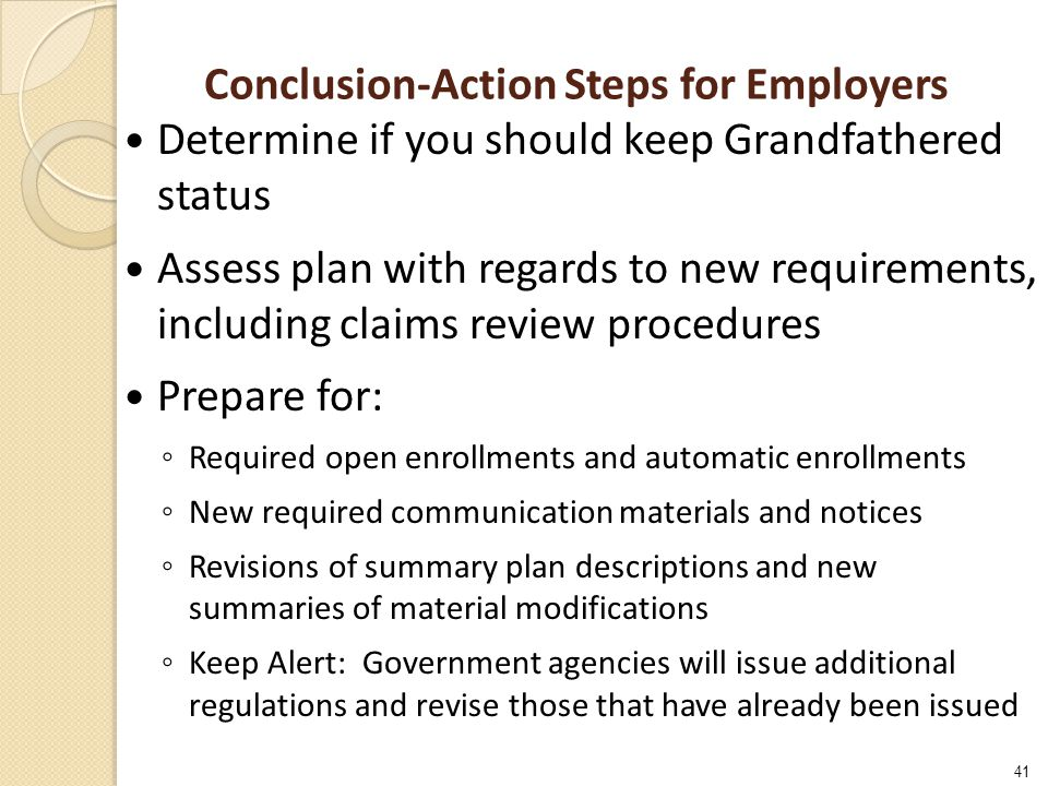 41 Conclusion-Action Steps for Employers Determine if you should keep Grandfathered status Assess plan with regards to new requirements, including claims review procedures Prepare for: ◦ Required open enrollments and automatic enrollments ◦ New required communication materials and notices ◦ Revisions of summary plan descriptions and new summaries of material modifications ◦ Keep Alert: Government agencies will issue additional regulations and revise those that have already been issued