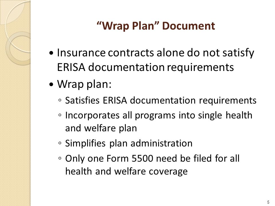 Wrap Plan Document Insurance contracts alone do not satisfy ERISA documentation requirements Wrap plan: ◦ Satisfies ERISA documentation requirements ◦ Incorporates all programs into single health and welfare plan ◦ Simplifies plan administration ◦ Only one Form 5500 need be filed for all health and welfare coverage 5