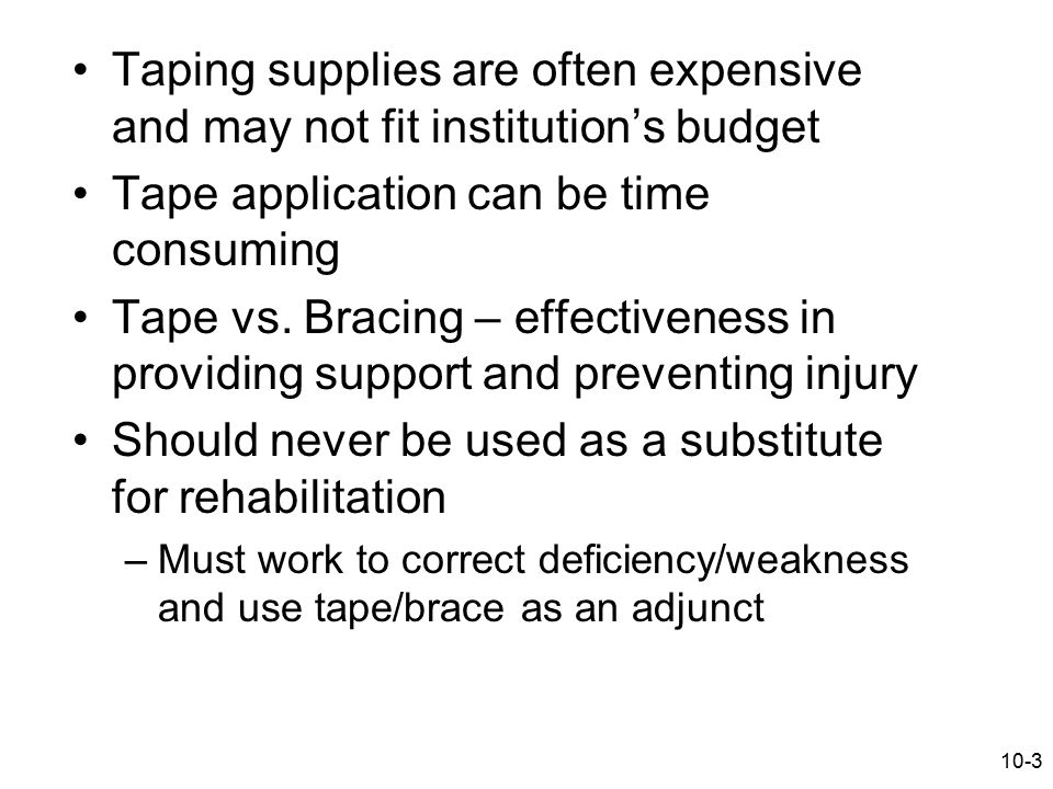 10-3 Taping supplies are often expensive and may not fit institution's budget Tape application can be time consuming Tape vs. Bracing – effectiveness
