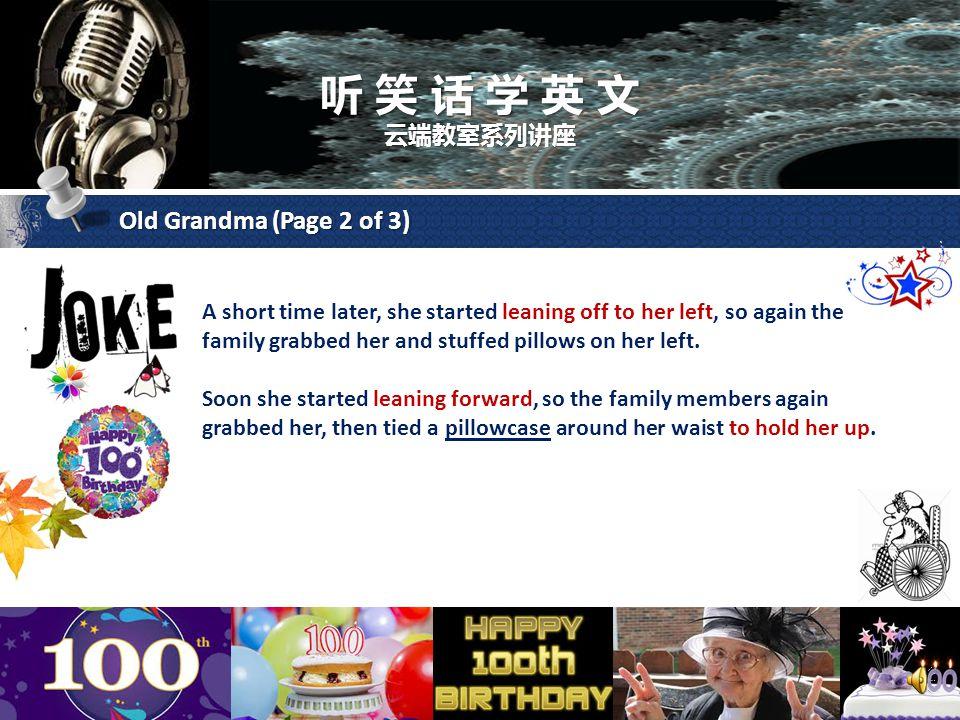 听 笑 话 学 英 文 云端教室系列讲座 Old Grandma (Page 1 of 3) The family wheeled Grandma out on the lawn, in her wheelchair, where the activities for her 100th birthday were taking place.