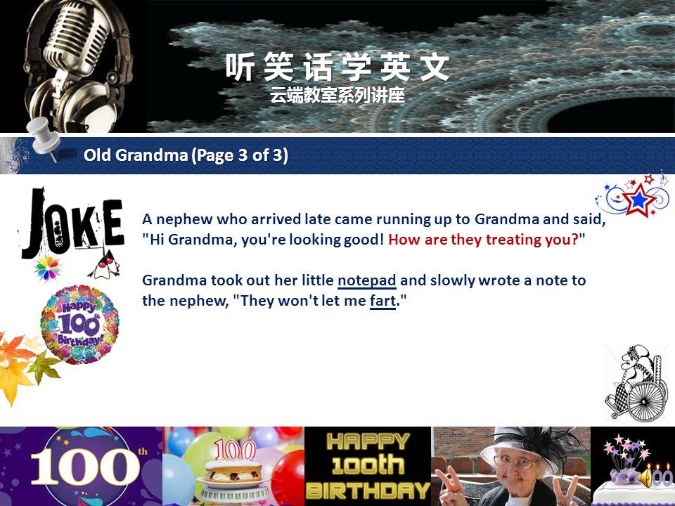 听 笑 话 学 英 文 云端教室系列讲座 Old Grandma (Page 3 of 3) A nephew who arrived late came running up to Grandma and said, Hi Grandma, you re looking good.