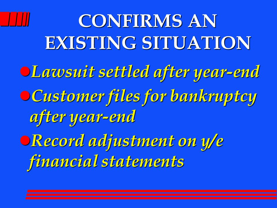 CONFIRMS AN EXISTING SITUATION l Lawsuit settled after year-end l Customer files for bankruptcy after year-end l Record adjustment on y/e financial statements