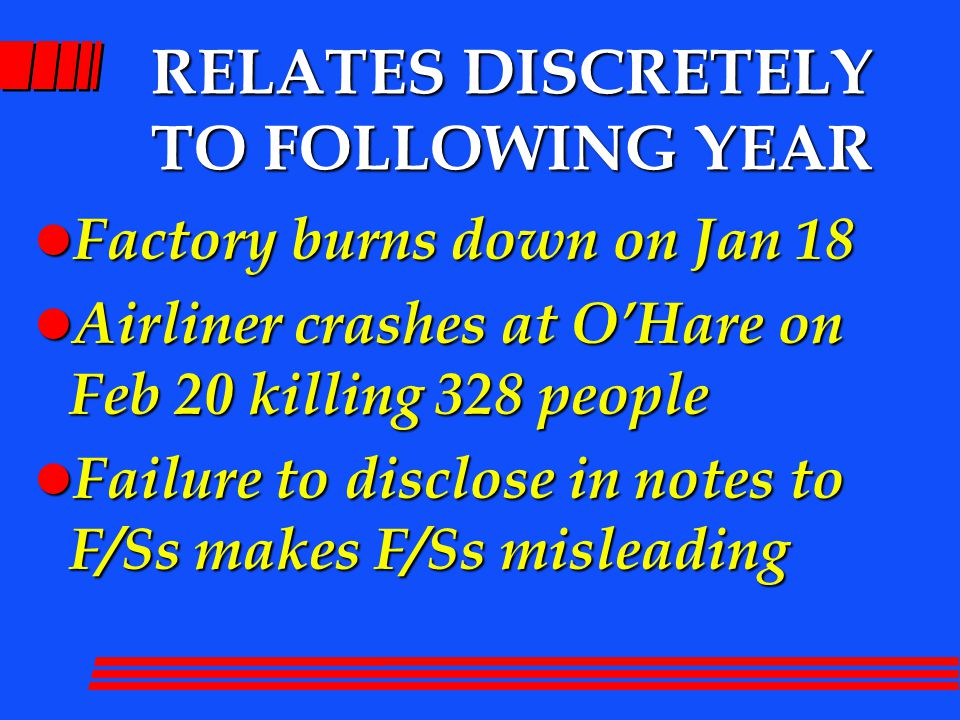 RELATES DISCRETELY TO FOLLOWING YEAR l Factory burns down on Jan 18 l Airliner crashes at O'Hare on Feb 20 killing 328 people l Failure to disclose in notes to F/Ss makes F/Ss misleading
