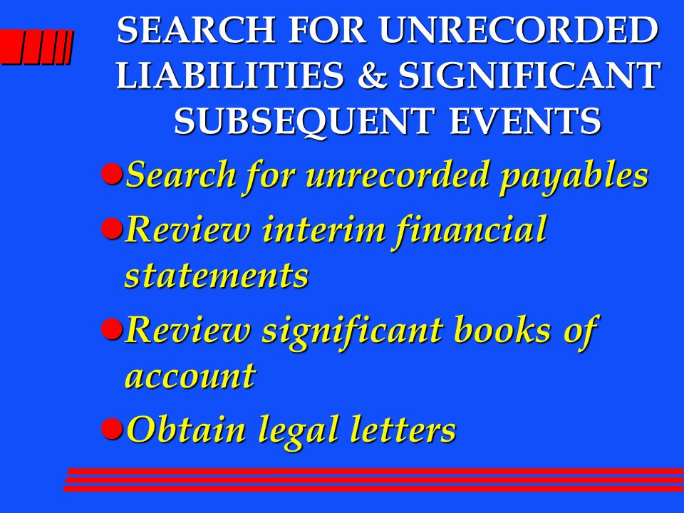 SEARCH FOR UNRECORDED LIABILITIES & SIGNIFICANT SUBSEQUENT EVENTS l Search for unrecorded payables l Review interim financial statements l Review significant books of account l Obtain legal letters
