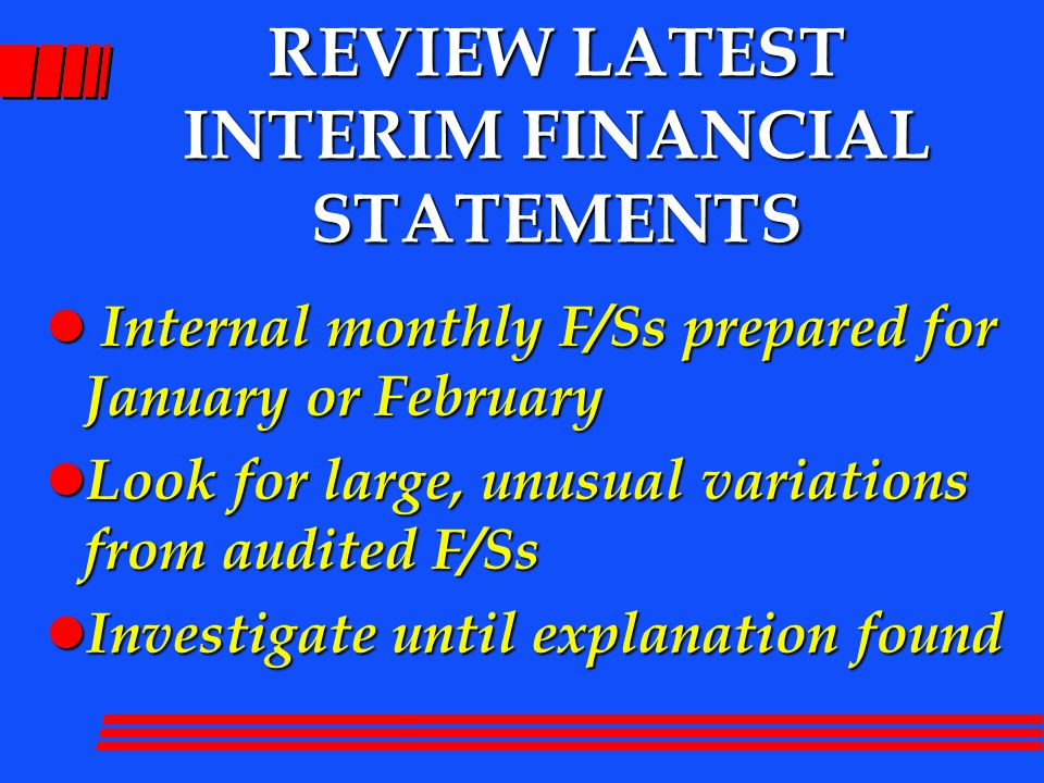 REVIEW LATEST INTERIM FINANCIAL STATEMENTS l Internal monthly F/Ss prepared for January or February l Look for large, unusual variations from audited F/Ss l Investigate until explanation found