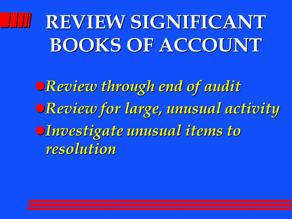 REVIEW SIGNIFICANT BOOKS OF ACCOUNT l Review through end of audit l Review for large, unusual activity l Investigate unusual items to resolution