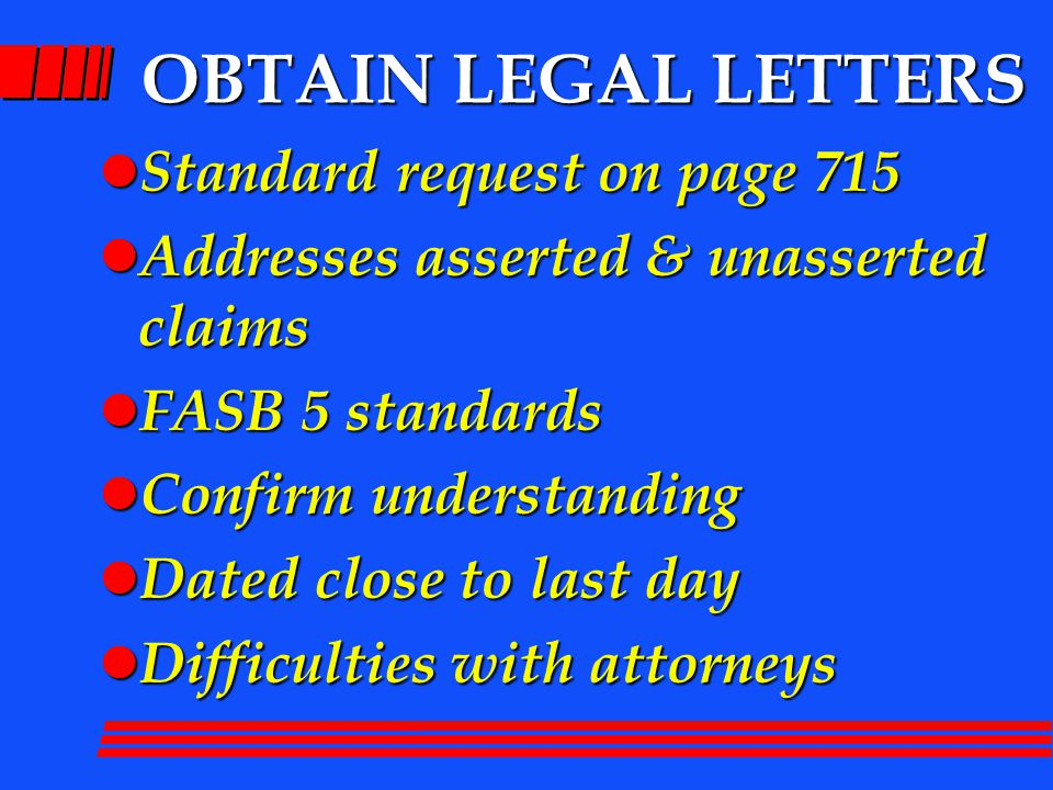 OBTAIN LEGAL LETTERS l Standard request on page 715 l Addresses asserted & unasserted claims l FASB 5 standards l Confirm understanding l Dated close to last day l Difficulties with attorneys