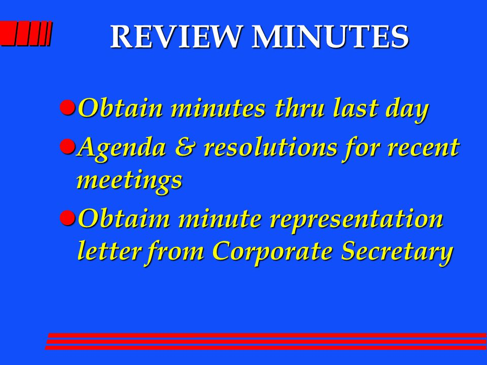 REVIEW MINUTES l Obtain minutes thru last day l Agenda & resolutions for recent meetings l Obtaim minute representation letter from Corporate Secretar